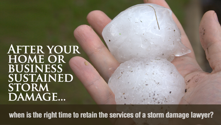 After your home or business sustained storm damage, when is the right time to retain the services of a storm damage lawyer?