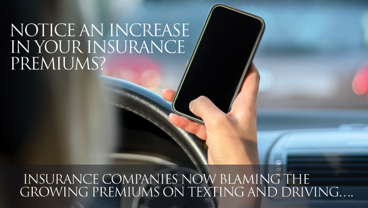 Notice an increase in your insurance premiums? Insurance Companies now blaming the growing premiums on Texting and Driving….